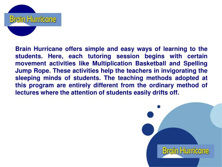 Brain Hurricane offers simple and easy ways of learning to the students. Here, each tutoring session begins with certain movement activities like Multiplication Basketball and Spelling Jump Rope. These activities help the teachers in invigorating the sleeping minds of students. The teaching methods adopted at this program are entirely different from the ordinary method of lectures where the attention of students easily drifts off.