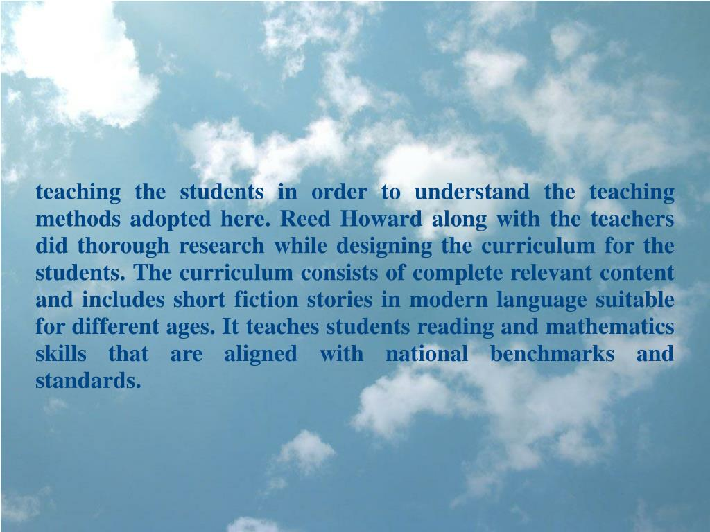 teaching the students in order to understand the teaching methods adopted here. Reed Howard along with the teachers did thorough research while designing the curriculum for the students. The curriculum consists of complete relevant content and includes short fiction stories in modern language suitable for different ages. It teaches students reading and mathematics skills that are aligned with national benchmarks and standards.