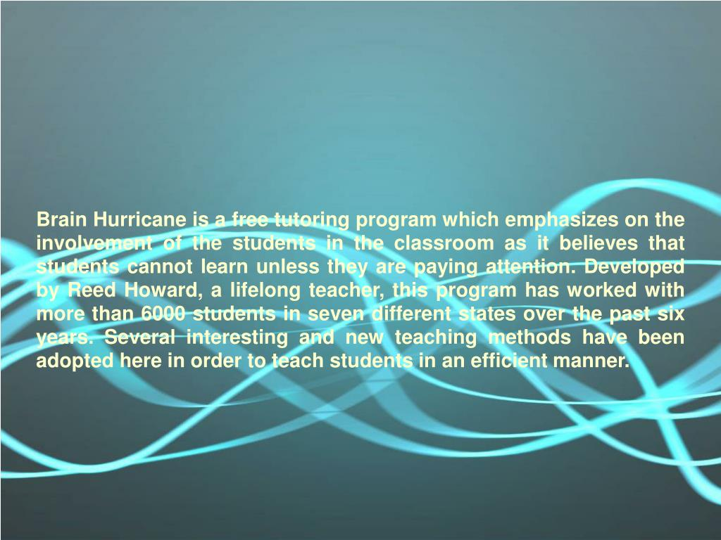 Brain Hurricane is a free tutoring program which emphasizes on the involvement of the students in the classroom as it believes that students cannot learn unless they are paying attention. Developed by Reed Howard, a lifelong teacher, this program has worked with more than 6000 students in seven different states over the past six years. Several interesting and new teaching methods have been adopted here in order to teach students in an efficient manner.
