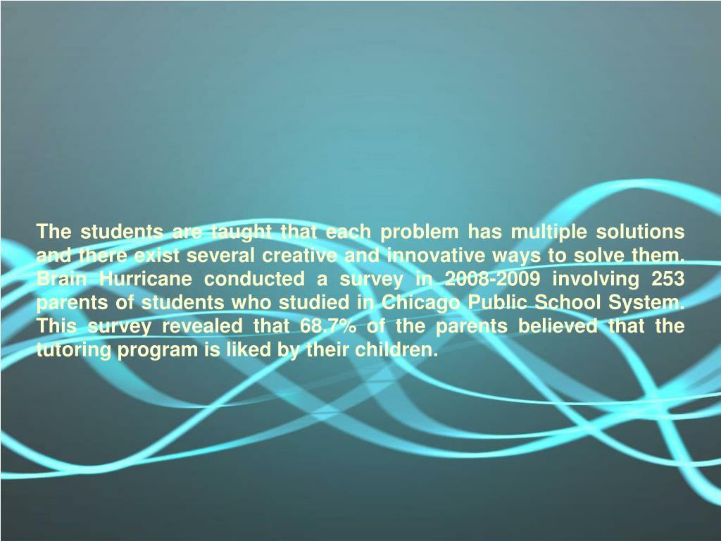 The students are taught that each problem has multiple solutions and there exist several creative and innovative ways to solve them. Brain Hurricane conducted a survey in 2008-2009 involving 253 parents of students who studied in Chicago Public School System. This survey revealed that 68.7% of the parents believed that the tutoring program is liked by their children.