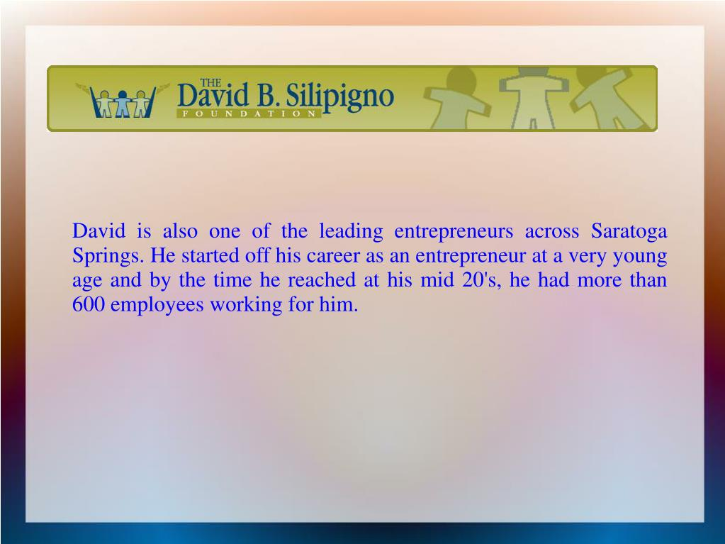 David is also one of the leading entrepreneurs across Saratoga Springs. He started off his career as an entrepreneur at a very young age and by the time he reached at his mid 20's, he had more than 600 employees working for him.