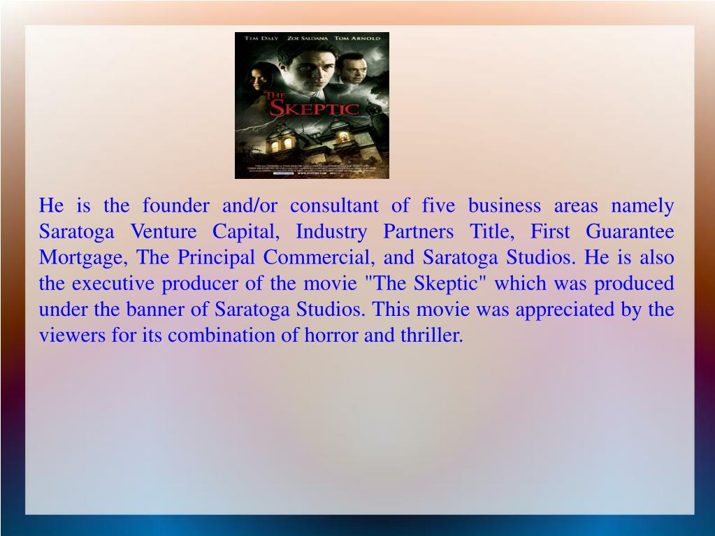 "He is the founder and/or consultant of five business areas namely Saratoga Venture Capital, Industry Partners Title, First Guarantee Mortgage, The Principal Commercial, and Saratoga Studios. He is also the executive producer of the movie ""The Skeptic"" which was produced under the banner of Saratoga Studios. This movie was appreciated by the viewers for its combination of horror and thriller."