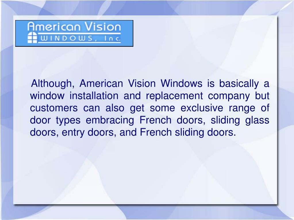 Although, American Vision Windows is basically a window installation and replacement company but customers can also get some exclusive range of door types embracing French doors, sliding glass doors, entry doors, and French sliding doors.