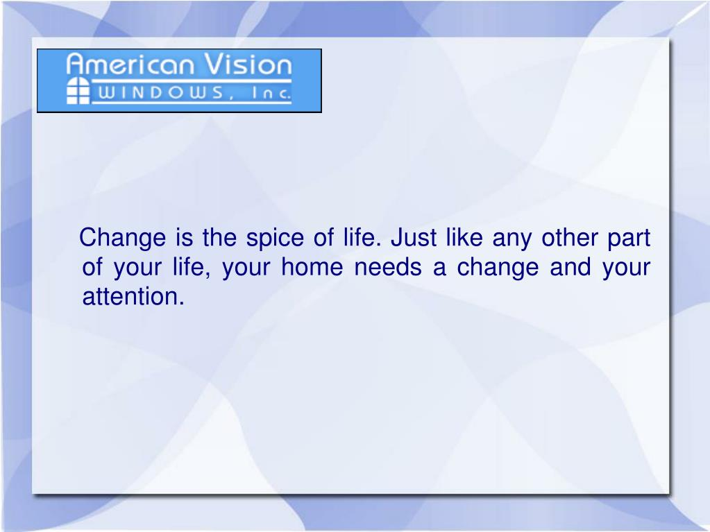 Change is the spice of life. Just like any other part of your life, your home needs a change and your attention.