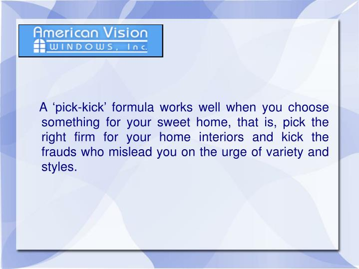 A 'pick-kick' formula works well when you choose something for your sweet home, that is, pick...