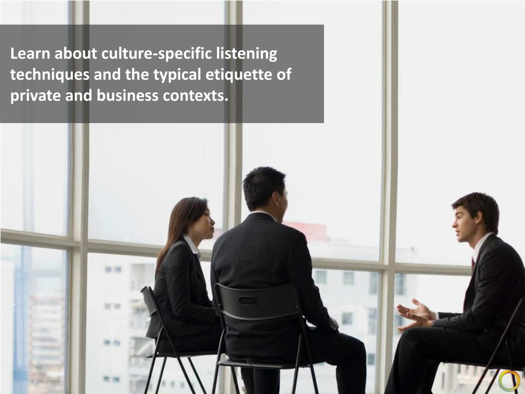 Learn about culture-specific listening techniques and the typical etiquette of private and business contexts.