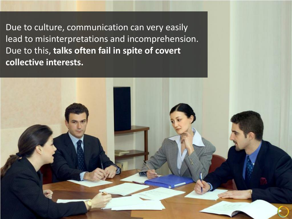 Due to culture, communication can very easily lead to misinterpretations and incomprehension.
