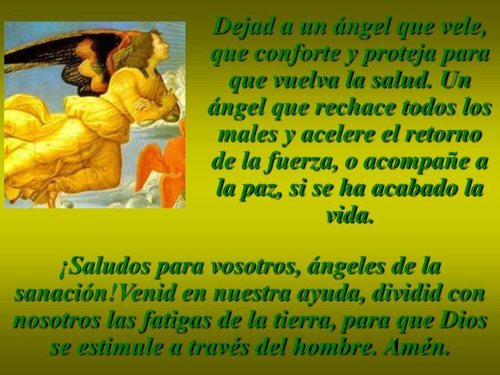 Dejad a un ángel que vele, que conforte y proteja para que vuelva la salud. Un ángel que rechace todos los males y acelere el retorno de la fuerza, o acompañe a la paz, si se ha acabado la vida.