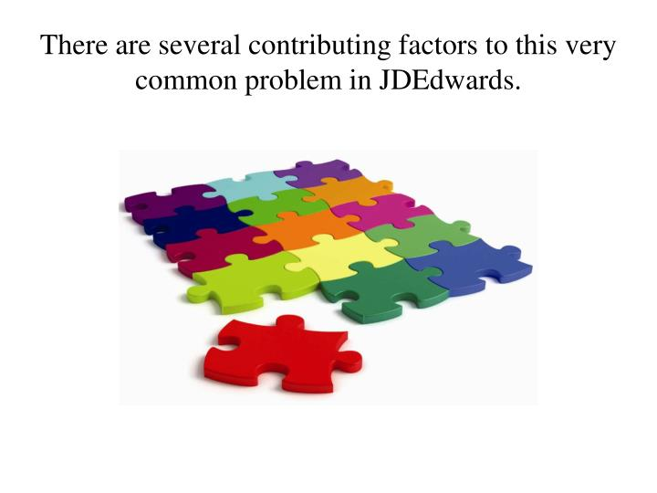There are several contributing factors to this very common problem in jdedwards l.jpg