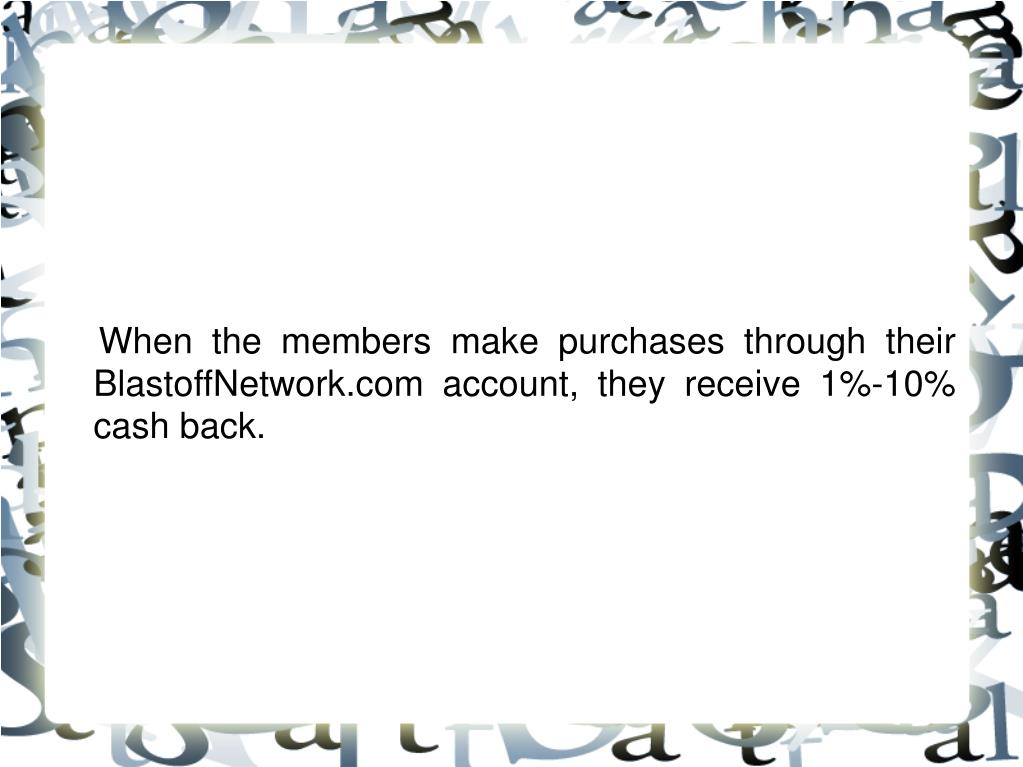 When the members make purchases through their BlastoffNetwork.com account, they receive 1%-10% cash back.