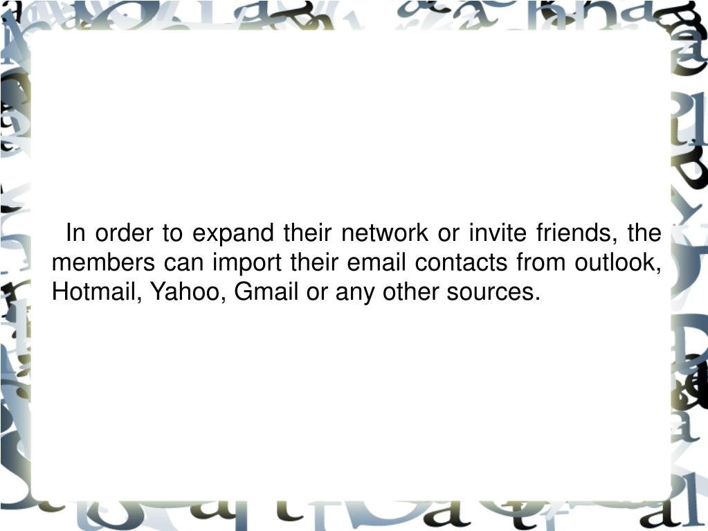 In order to expand their network or invite friends, the members can import their email contacts from outlook, Hotmail, Yahoo, Gmail or any other sources.