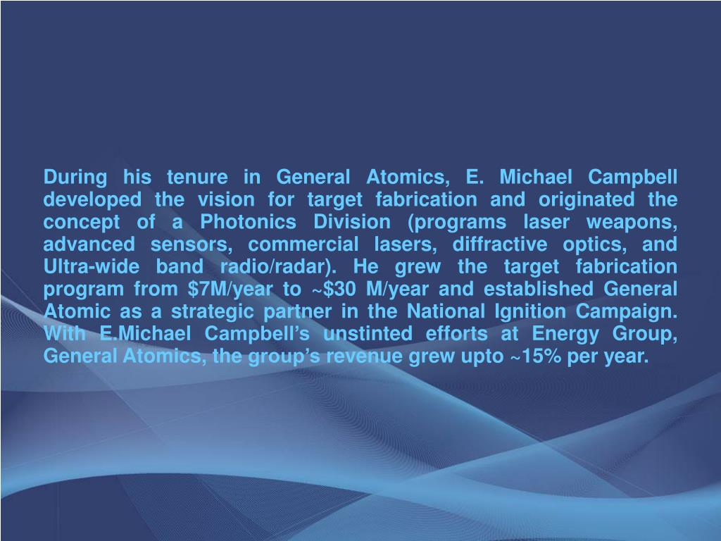 During his tenure in General Atomics, E. Michael Campbell developed the vision for target fabrication and originated the concept of a Photonics Division (programs laser weapons, advanced sensors, commercial lasers, diffractive optics, and Ultra-wide band radio/radar). He grew the target fabrication program from $7M/year to ~$30 M/year and established General Atomic as a strategic partner in the National Ignition Campaign. With E.Michael Campbell's unstinted efforts at Energy Group, General Atomics, the group's revenue grew upto ~15% per year.