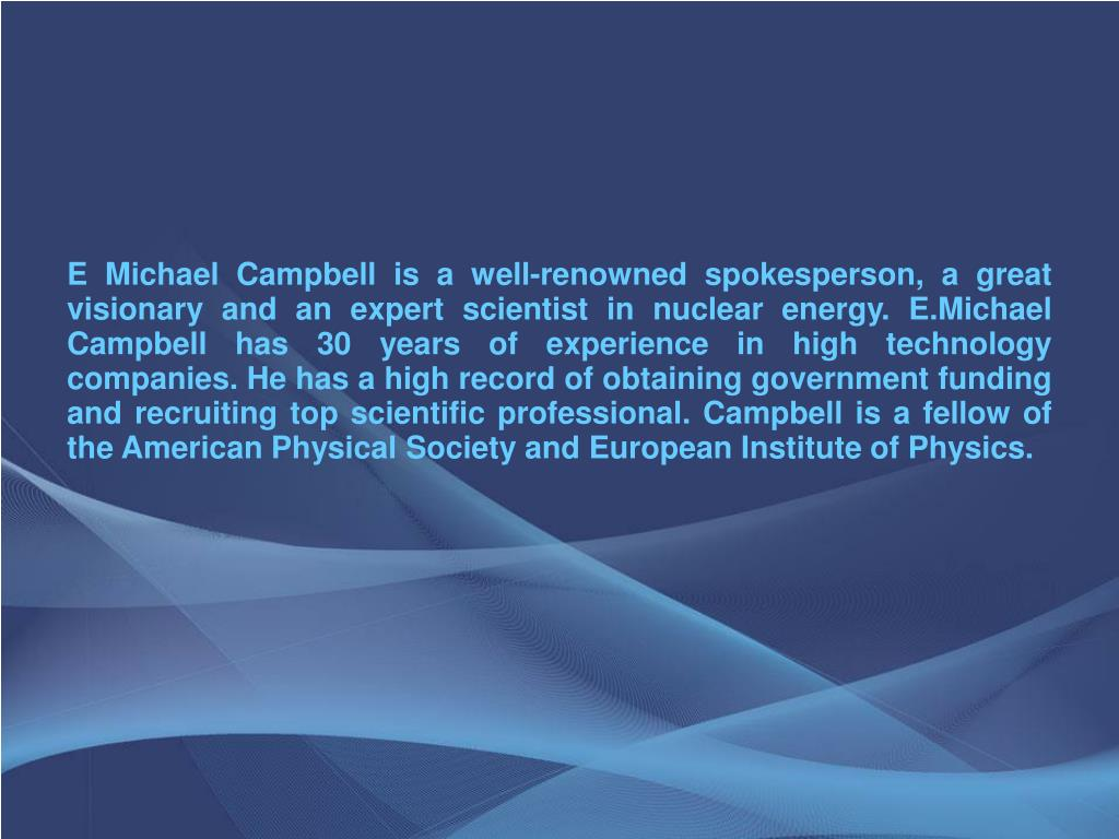 E Michael Campbell is a well-renowned spokesperson, a great visionary and an expert scientist in nuclear energy. E.Michael Campbell has 30 years of experience in high technology companies. He has a high record of obtaining government funding and recruiting top scientific professional. Campbell is a fellow of the American Physical Society and European Institute of Physics.