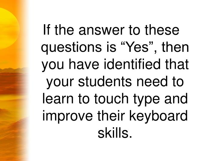 "If the answer to these questions is ""Yes"", then you have identified that your students need to learn to touch type and improve their keyboard skills."