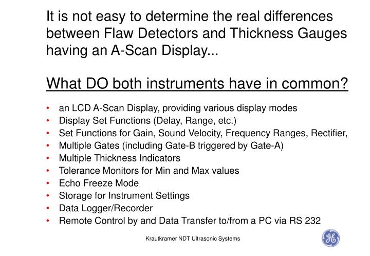It is not easy to determine the real differences between Flaw Detectors and Thickness Gauges having ...