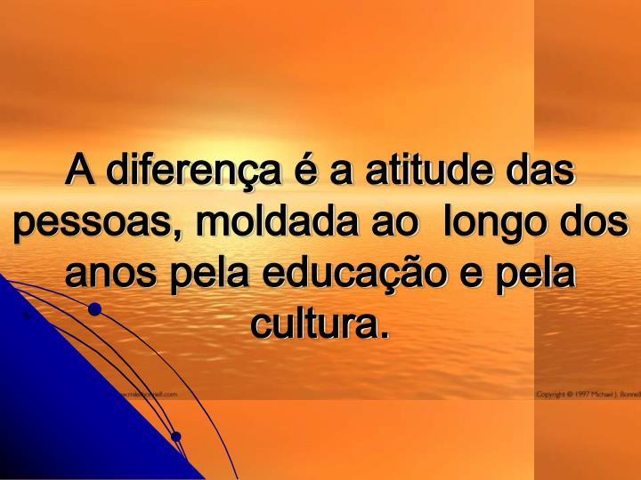A diferena  a atitude das pessoas, moldada ao longo dos anos pela educao e pela cultura.