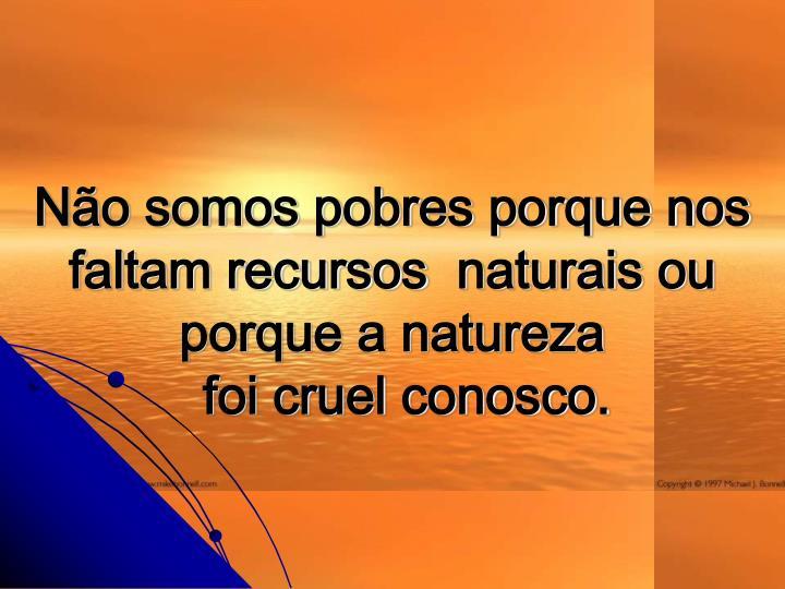 No somos pobres porque nos faltam recursos naturais ou porque a natureza