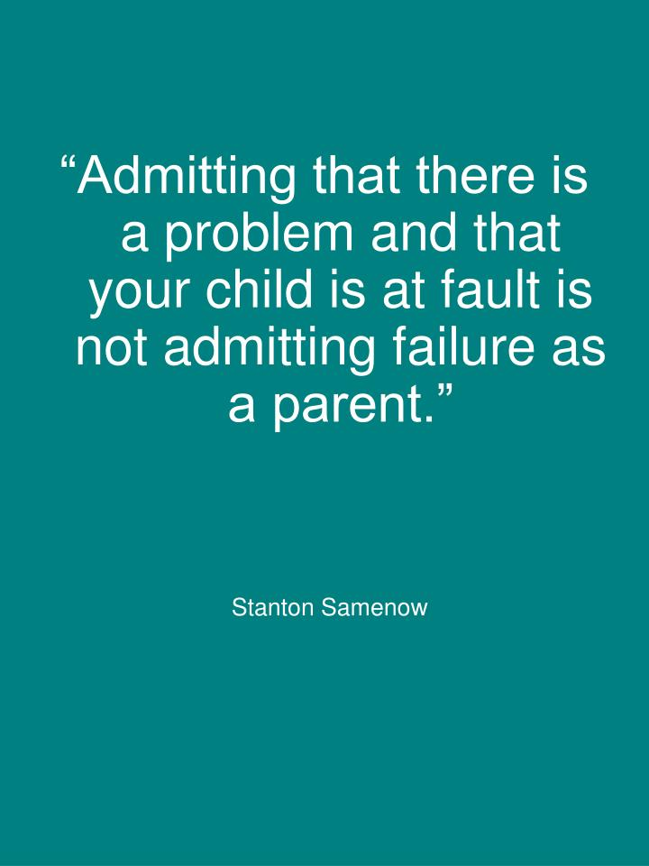 """Admitting that there is a problem and that your child is at fault is not admitting failure as a parent."""