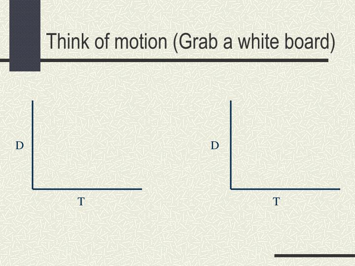 Think of motion (Grab a white board)