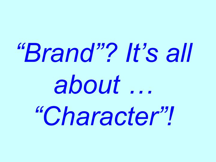 """Brand""? It's all about … ""Character""!"