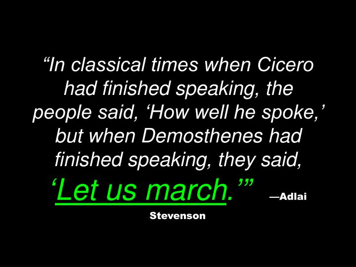 """In classical times when Cicero had finished speaking, the people said, 'How well he spoke,' but when Demosthenes had finished speaking, they said,"