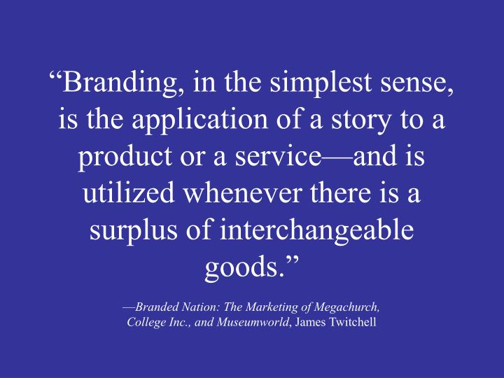 """Branding, in the simplest sense, is the application of a story to a product or a service—and is utilized whenever there is a surplus of interchangeable goods."""
