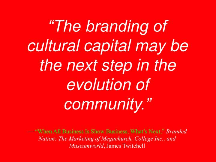 """The branding of cultural capital may be the next step in the evolution of community."""