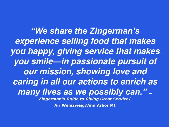 """We share the Zingerman's experience selling food that makes you happy, giving service that makes you smile—in passionate pursuit of our mission, showing love and caring in all our actions to enrich as many lives as we possibly can."""