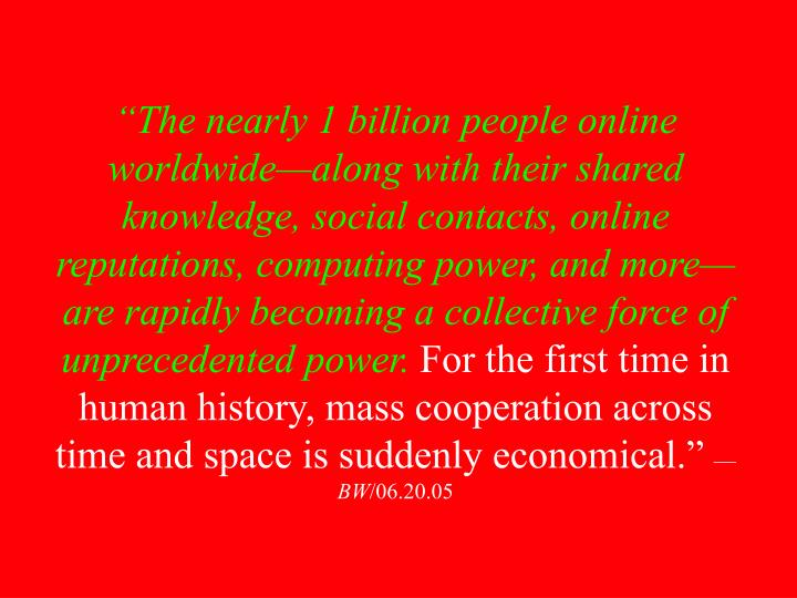 """The nearly 1 billion people online worldwide—along with their shared knowledge, social contacts, online reputations, computing power, and more—are rapidly becoming a collective force of unprecedented power."