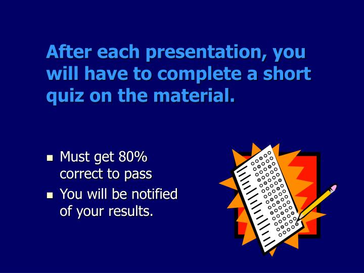 After each presentation, you will have to complete a short quiz on the material.