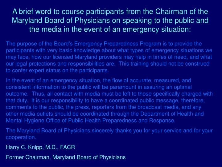 A brief word to course participants from the Chairman of the Maryland Board of Physicians on speaking to the public and the media in the event of an emergency situation: