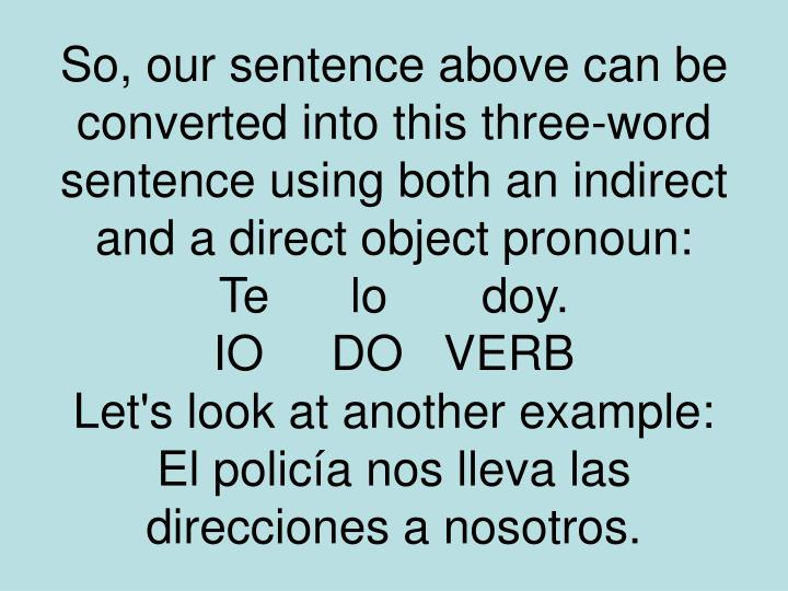 So, our sentence above can be converted into this three-word sentence using both an indirect and a direct object pronoun: