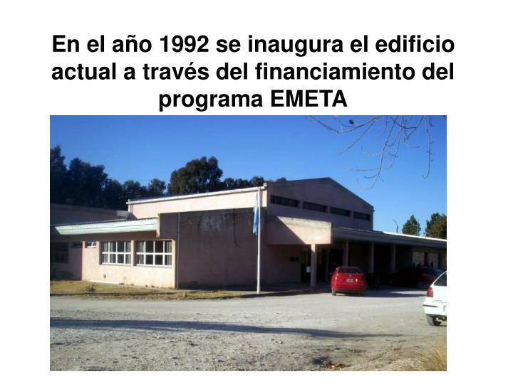 En el año 1992 se inaugura el edificio actual a través del financiamiento del programa EMETA