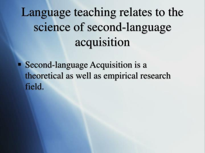 Language teaching relates to the science of second-language acquisition