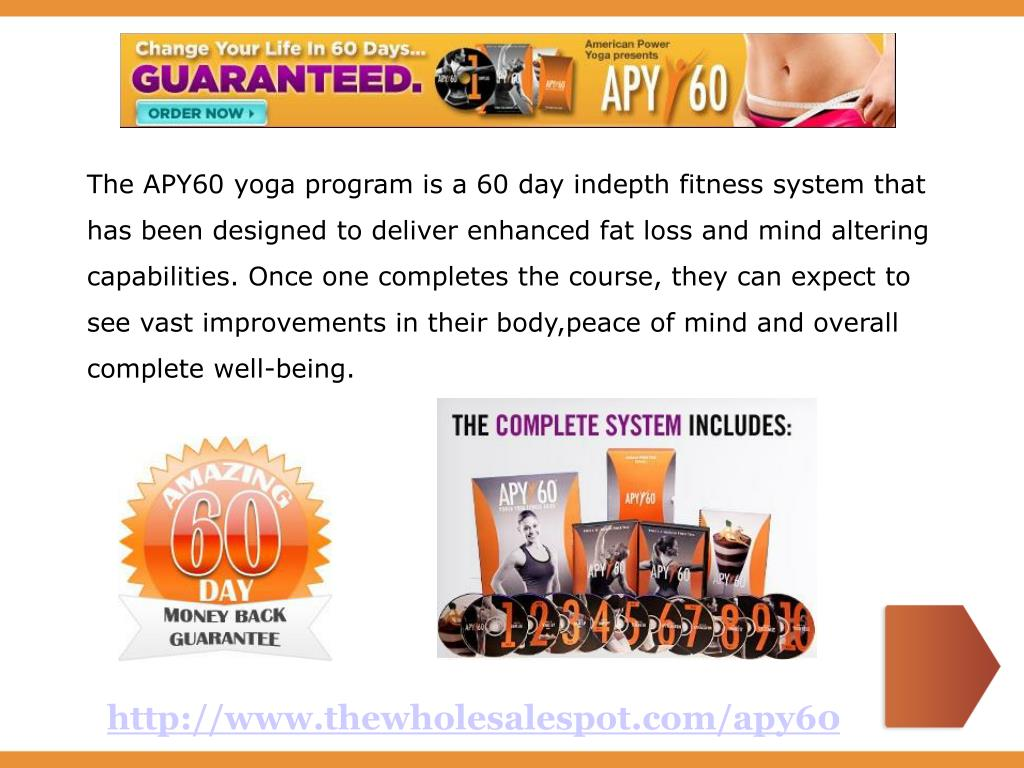 The APY60 yoga program is a 60 day indepth fitness system that has been designed to deliver enhanced fat loss and mind altering capabilities. Once one completes the course, they can expect to see vast improvements in their body,peace of mind and overall complete well-being.