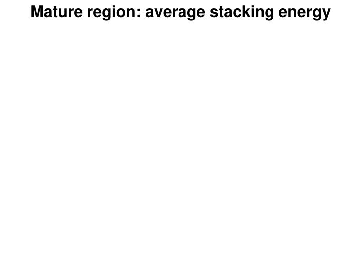 Mature region: average stacking energy