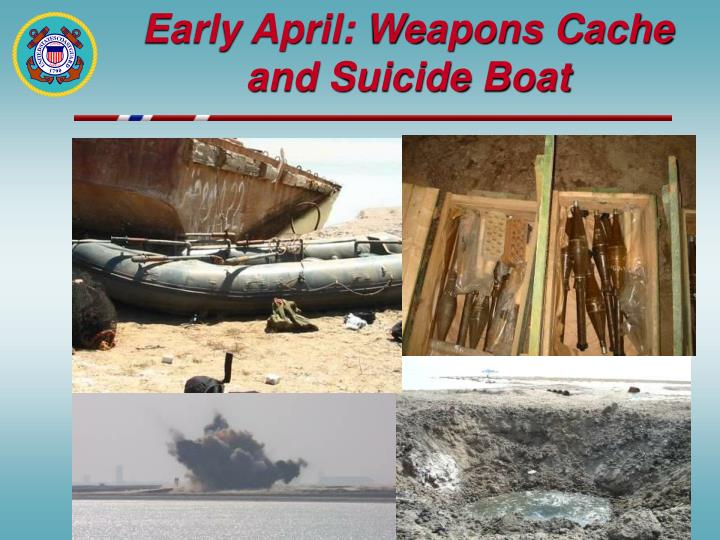 Early April: Weapons Cache and Suicide Boat