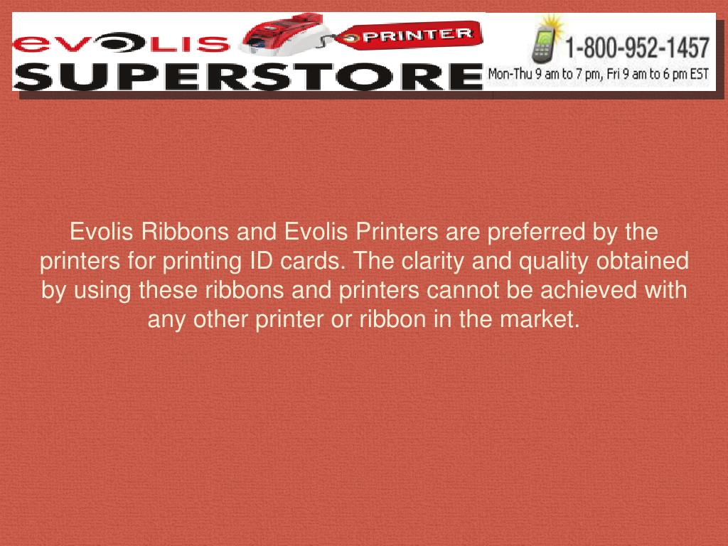 Evolis Ribbons and Evolis Printers are preferred by the printers for printing ID cards. The clarity and quality obtained by using these ribbons and printers cannot be achieved with any other printer or ribbon in the market.