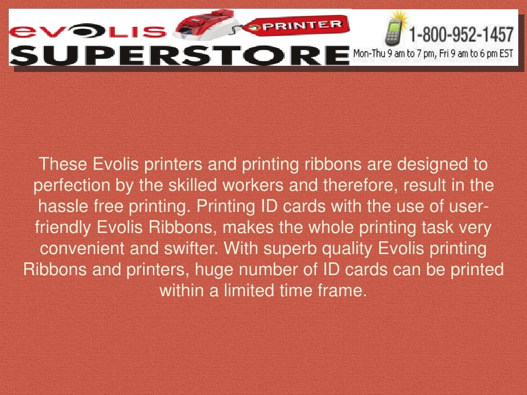 These Evolis printers and printing ribbons are designed to perfection by the skilled workers and therefore, result in the hassle free printing. Printing ID cards with the use of user-friendly Evolis Ribbons, makes the whole printing task very convenient and swifter. With superb quality Evolis printing Ribbons and printers, huge number of ID cards can be printed within a limited time frame.