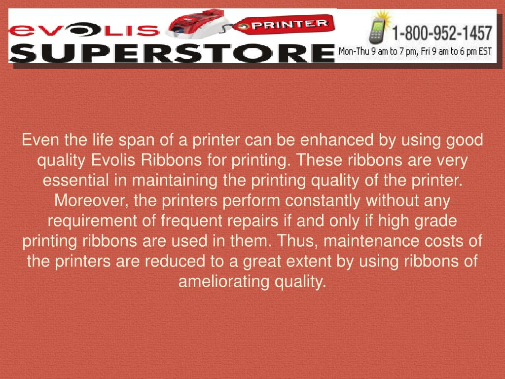 Even the life span of a printer can be enhanced by using good quality Evolis Ribbons for printing. These ribbons are very essential in maintaining the printing quality of the printer. Moreover, the printers perform constantly without any requirement of frequent repairs if and only if high grade printing ribbons are used in them. Thus, maintenance costs of the printers are reduced to a great extent by using ribbons of ameliorating quality.