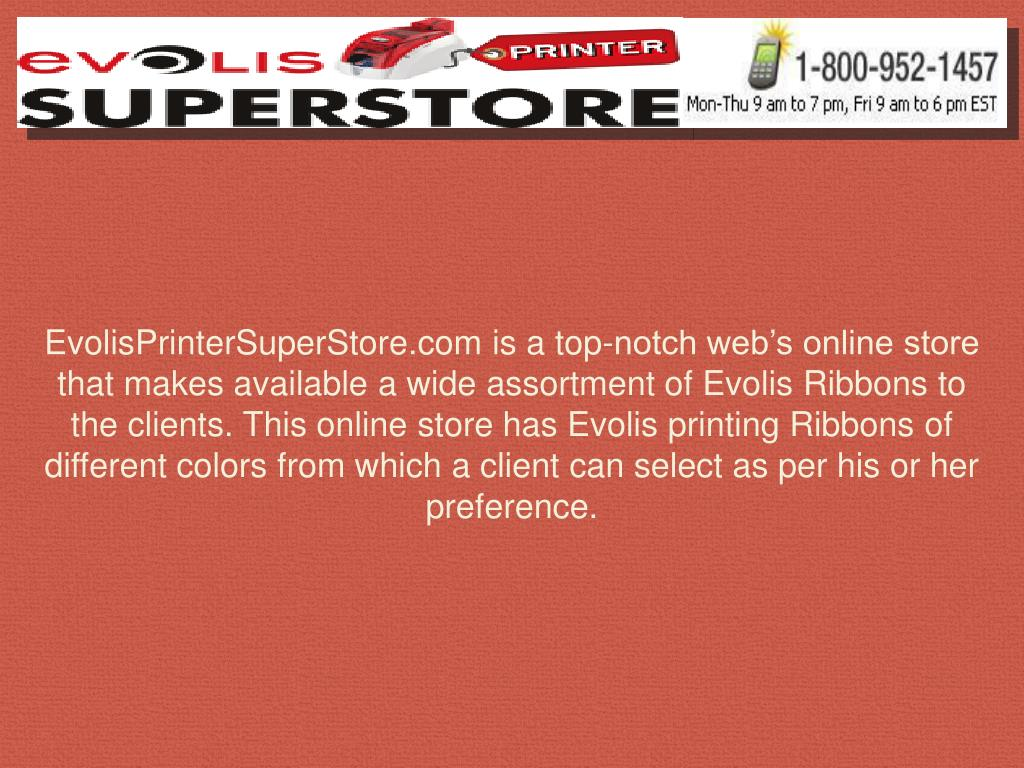 EvolisPrinterSuperStore.com is a top-notch web's online store that makes available a wide assortment of Evolis Ribbons to the clients. This online store has Evolis printing Ribbons of different colors from which a client can select as per his or her preference.