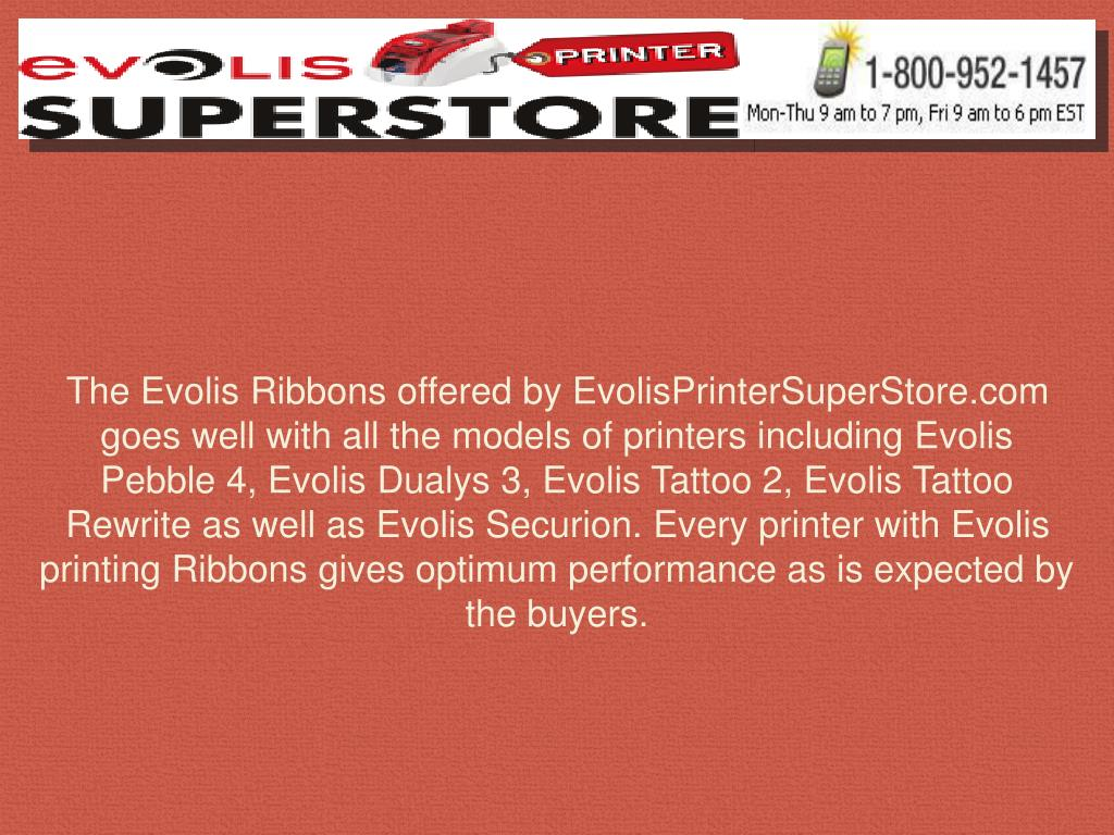 The Evolis Ribbons offered by EvolisPrinterSuperStore.com goes well with all the models of printers including Evolis Pebble 4, Evolis Dualys 3, Evolis Tattoo 2, Evolis Tattoo Rewrite as well as Evolis Securion. Every printer with Evolis printing Ribbons gives optimum performance as is expected by the buyers.