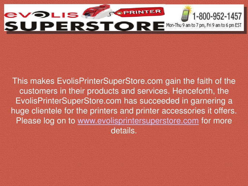 This makes EvolisPrinterSuperStore.com gain the faith of the customers in their products and services. Henceforth, the EvolisPrinterSuperStore.com has succeeded in garnering a huge clientele for the printers and printer accessories it offers.  Please log on to