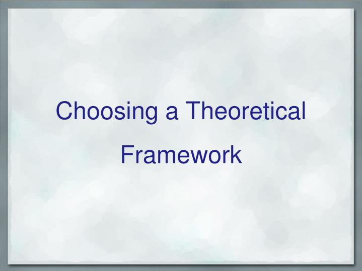 Choosing a Theoretical Framework
