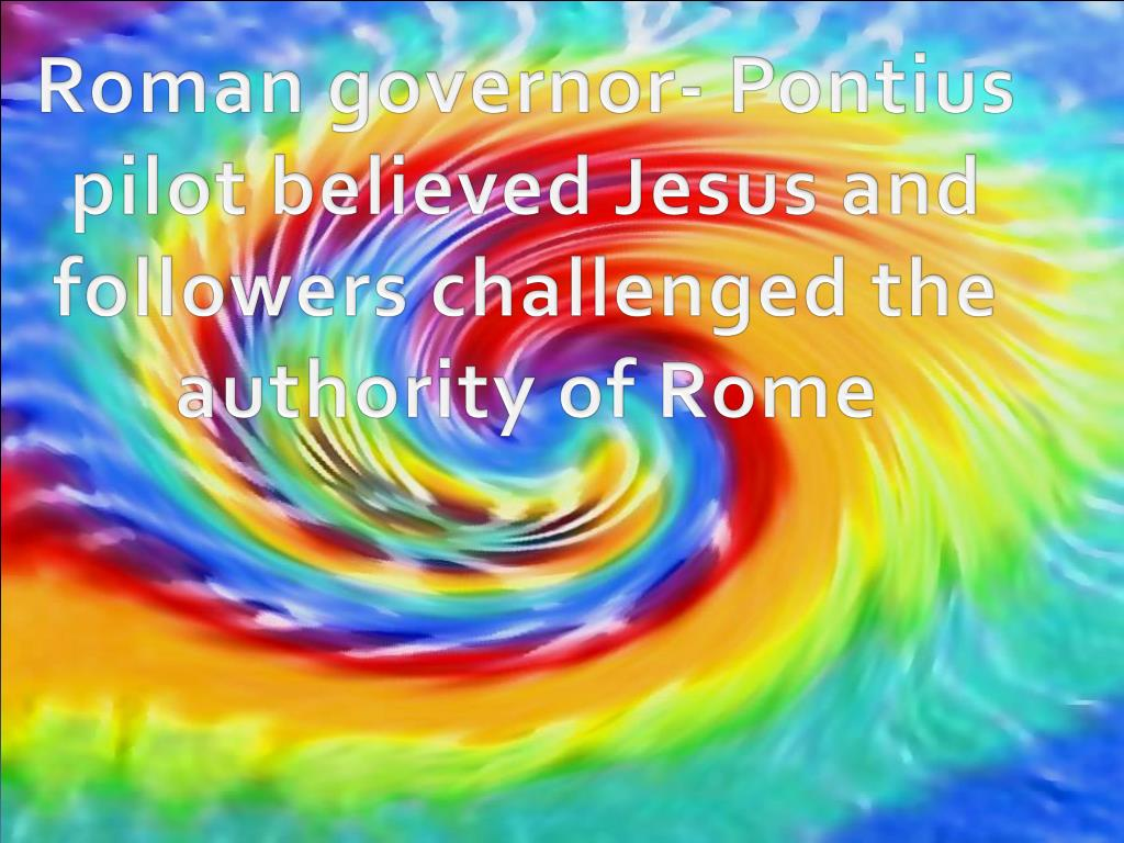 Roman governor- Pontius pilot believed Jesus and followers challenged the authority of Rome
