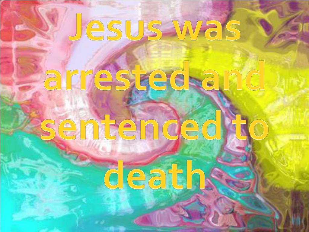 Jesus was arrested and sentenced to death