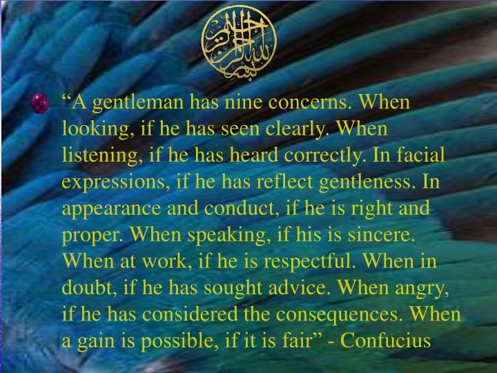 """A gentleman has nine concerns. When looking, if he has seen clearly. When listening, if he has heard correctly. In facial expressions, if he has reflect gentleness. In appearance and conduct, if he is right and proper. When speaking, if his is sincere. When at work, if he is respectful. When in doubt, if he has sought advice. When angry, if he has considered the consequences. When a gain is possible, if it is fair"" - Confucius"