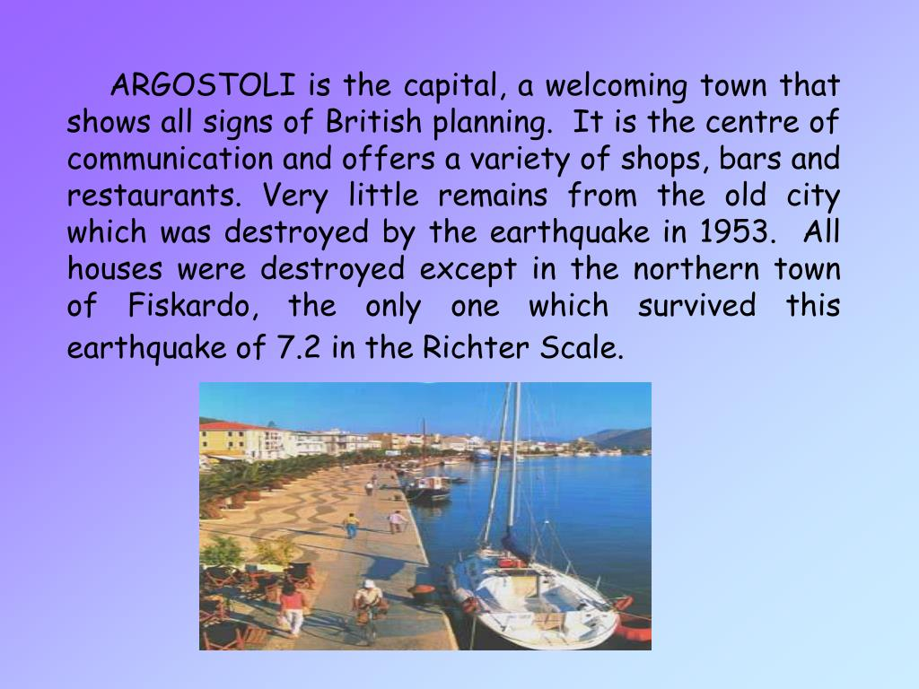 ARGOSTOLI is the capital, a welcoming town that shows all signs of British planning.  It is the centre of communication and offers a variety of shops, bars and restaurants. Very little remains from the old city which was destroyed by the earthquake in 1953.  All houses were destroyed except in the northern town of Fiskardo, the only one which survived this earthquake of 7.2 in the Richter Scale.