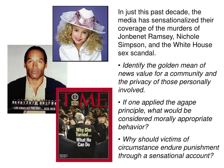 In just this past decade, the media has sensationalized their coverage of the murders of Jonbenet Ramsey, Nichole Simpson, and the White House sex scandal.