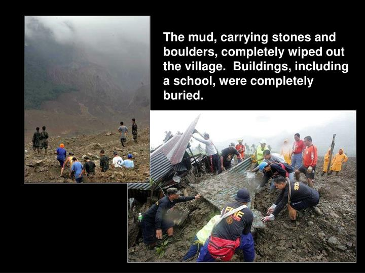 The mud, carrying stones and boulders, completely wiped out the village.  Buildings, including a school, were completely buried.